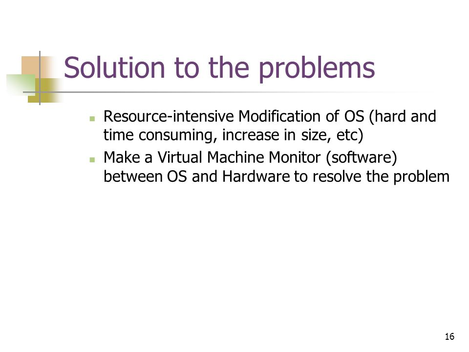 16 Solution to the problems Resource-intensive Modification of OS (hard and time consuming, increase in size, etc) Make a Virtual Machine Monitor (software) between OS and Hardware to resolve the problem