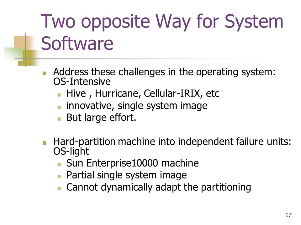17 Two opposite Way for System Software Address these challenges in the operating system: OS-Intensive Hive, Hurricane, Cellular-IRIX, etc innovative, single system image But large effort.