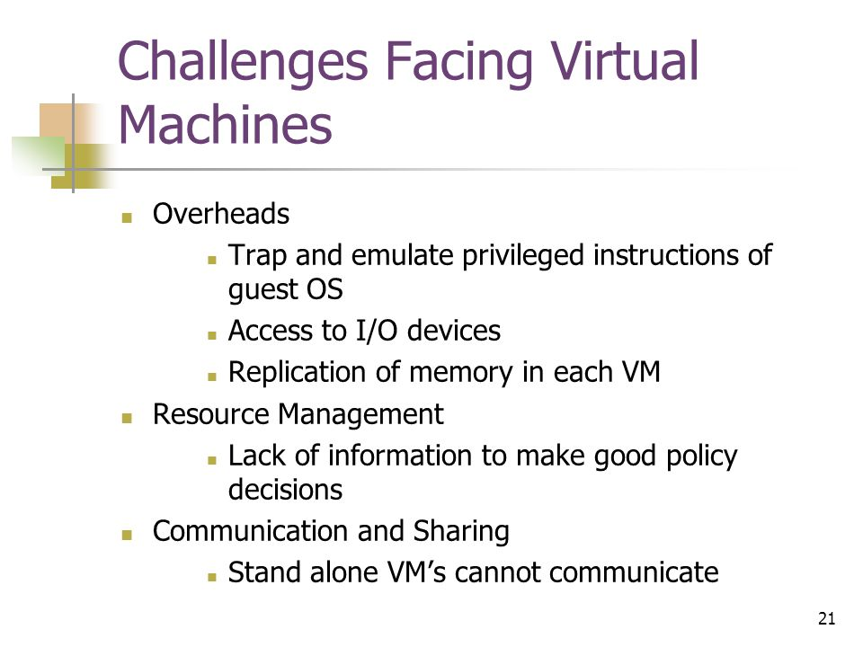 21 Challenges Facing Virtual Machines Overheads Trap and emulate privileged instructions of guest OS Access to I/O devices Replication of memory in each VM Resource Management Lack of information to make good policy decisions Communication and Sharing Stand alone VM's cannot communicate