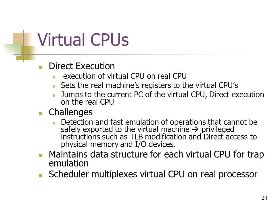 24 Virtual CPUs Direct Execution execution of virtual CPU on real CPU Sets the real machine's registers to the virtual CPU's Jumps to the current PC of the virtual CPU, Direct execution on the real CPU Challenges Detection and fast emulation of operations that cannot be safely exported to the virtual machine  privileged instructions such as TLB modification and Direct access to physical memory and I/O devices.