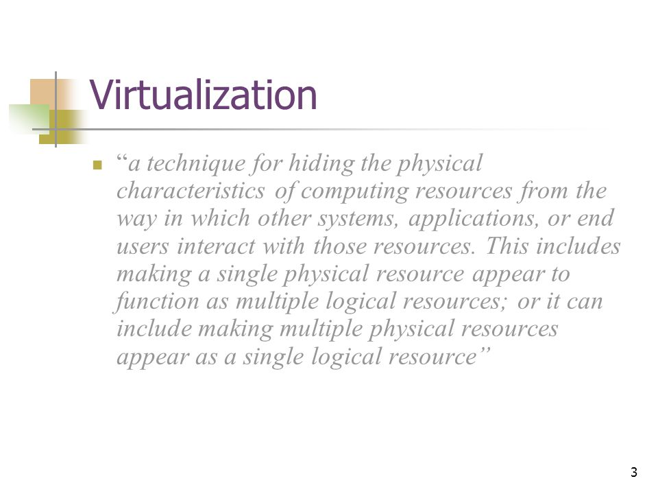3 Virtualization a technique for hiding the physical characteristics of computing resources from the way in which other systems, applications, or end users interact with those resources.
