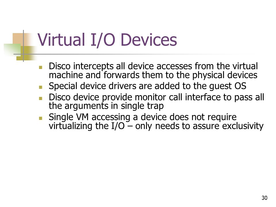 30 Virtual I/O Devices Disco intercepts all device accesses from the virtual machine and forwards them to the physical devices Special device drivers are added to the guest OS Disco device provide monitor call interface to pass all the arguments in single trap Single VM accessing a device does not require virtualizing the I/O – only needs to assure exclusivity