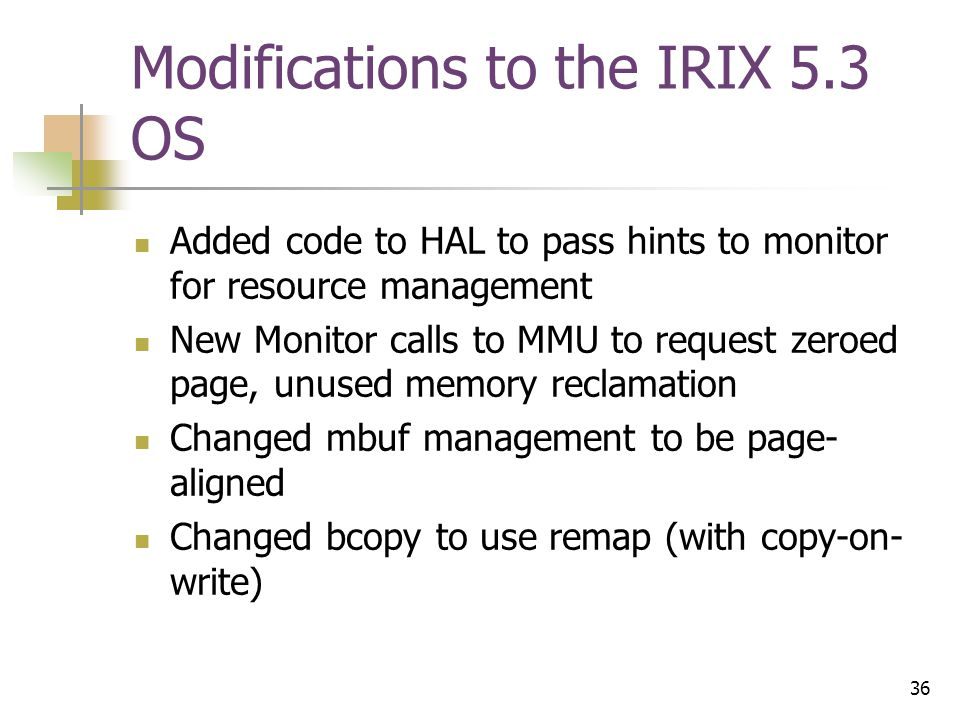 36 Modifications to the IRIX 5.3 OS Added code to HAL to pass hints to monitor for resource management New Monitor calls to MMU to request zeroed page, unused memory reclamation Changed mbuf management to be page- aligned Changed bcopy to use remap (with copy-on- write)