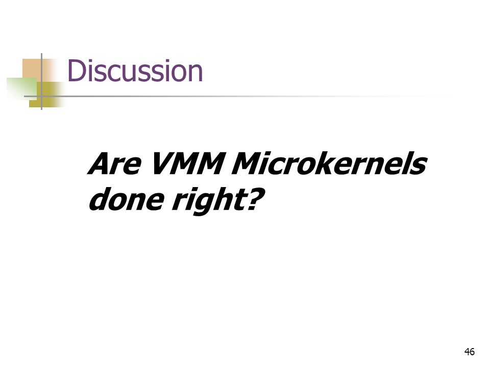 46 Discussion Are VMM Microkernels done right?
