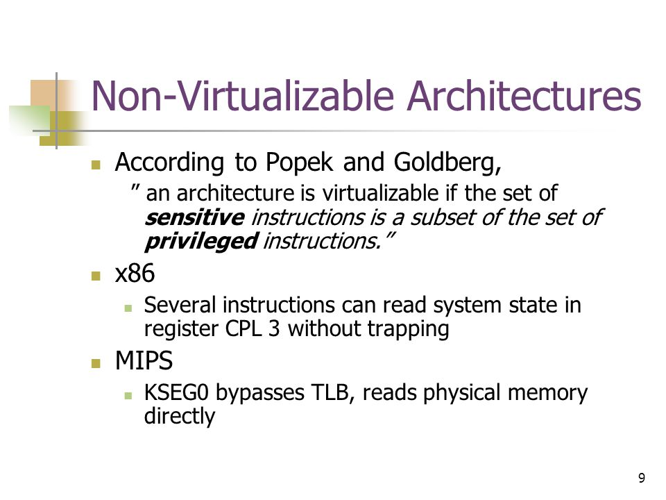9 Non-Virtualizable Architectures According to Popek and Goldberg, an architecture is virtualizable if the set of sensitive instructions is a subset of the set of privileged instructions. x86 Several instructions can read system state in register CPL 3 without trapping MIPS KSEG0 bypasses TLB, reads physical memory directly