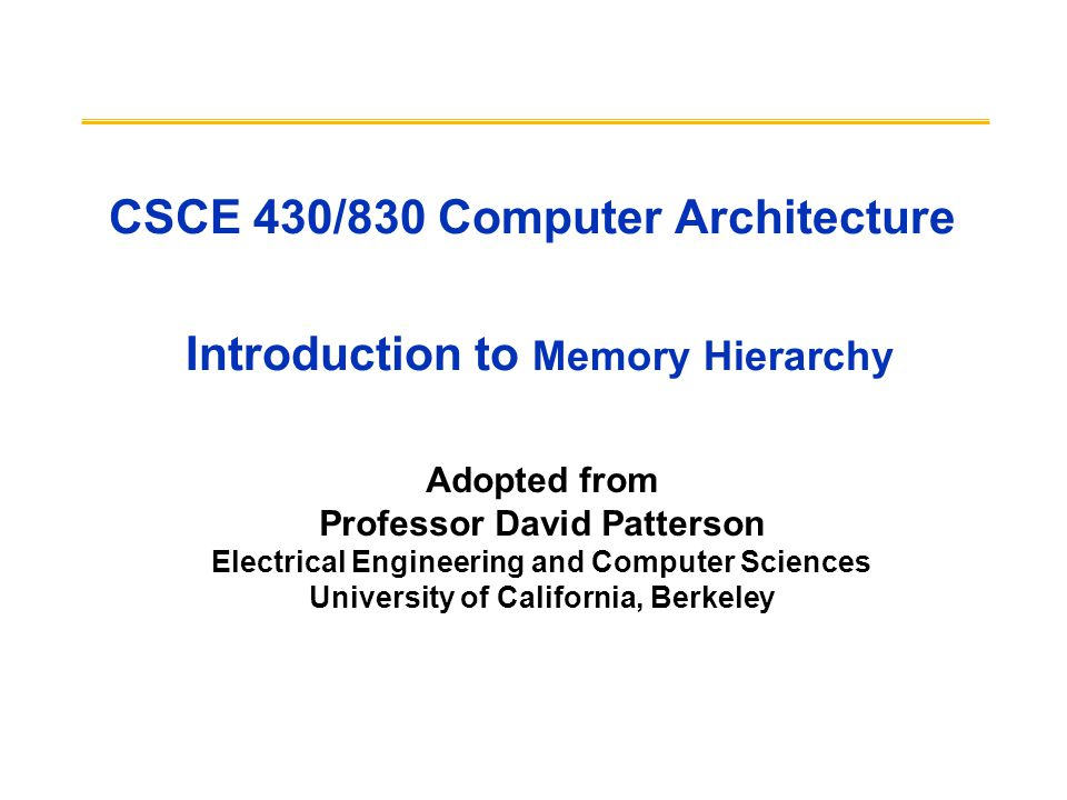 CSCE 430/830 Computer Architecture Introduction to Memory Hierarchy Adopted from Professor David Patterson Electrical Engineering and Computer Sciences University of California, Berkeley