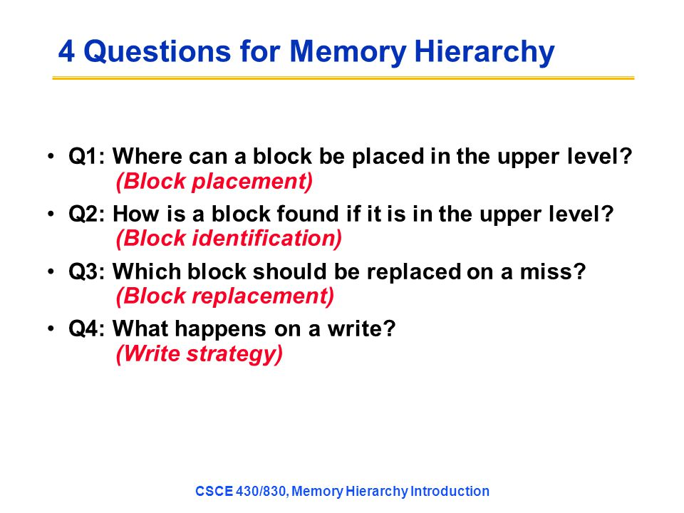CSCE 430/830, Memory Hierarchy Introduction 4 Questions for Memory Hierarchy Q1: Where can a block be placed in the upper level.