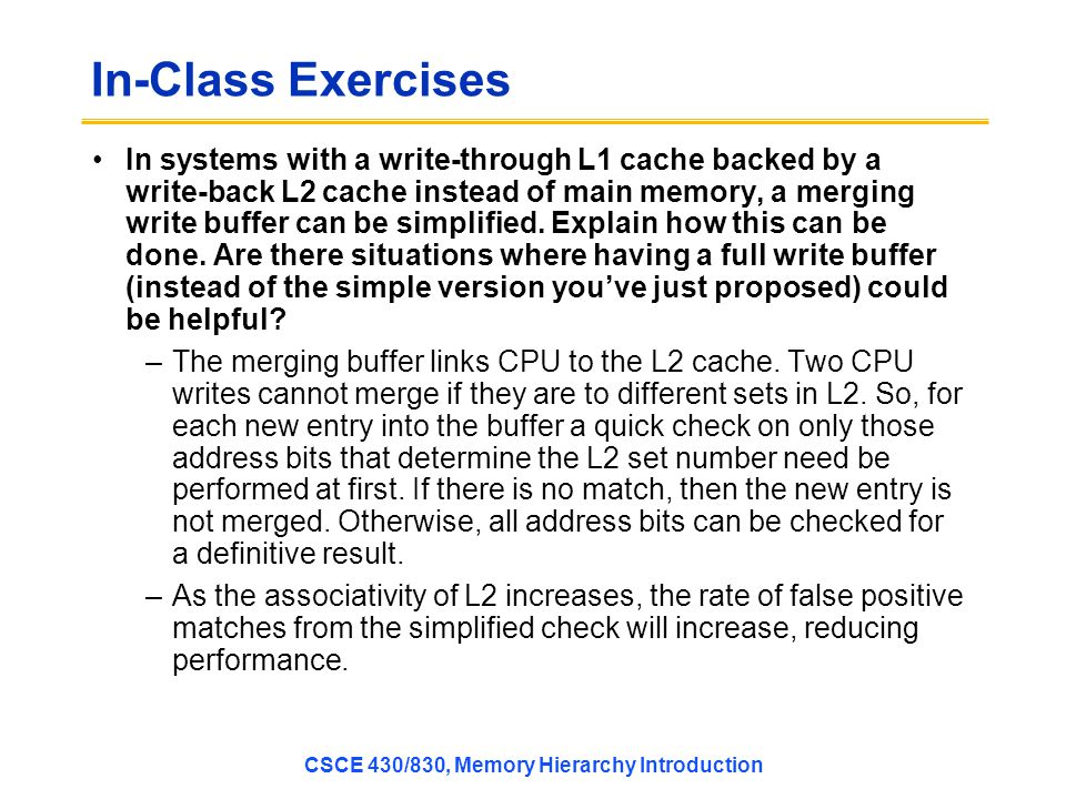 In-Class Exercises In systems with a write-through L1 cache backed by a write-back L2 cache instead of main memory, a merging write buffer can be simplified.