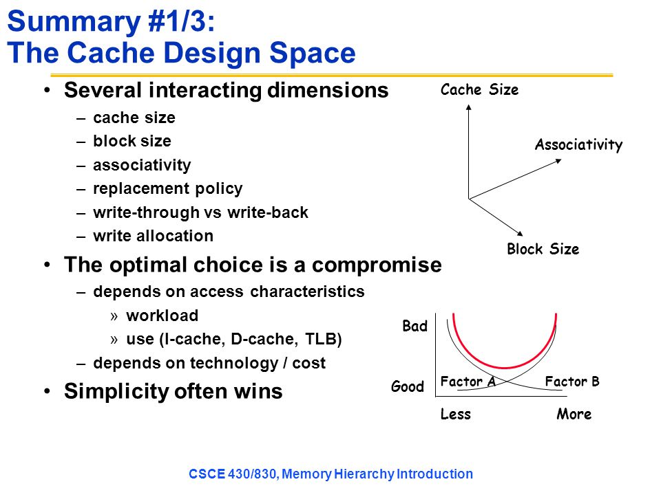 Summary #1/3: The Cache Design Space Several interacting dimensions –cache size –block size –associativity –replacement policy –write-through vs write-back –write allocation The optimal choice is a compromise –depends on access characteristics »workload »use (I-cache, D-cache, TLB) –depends on technology / cost Simplicity often wins Associativity Cache Size Block Size Bad Good LessMore Factor AFactor B