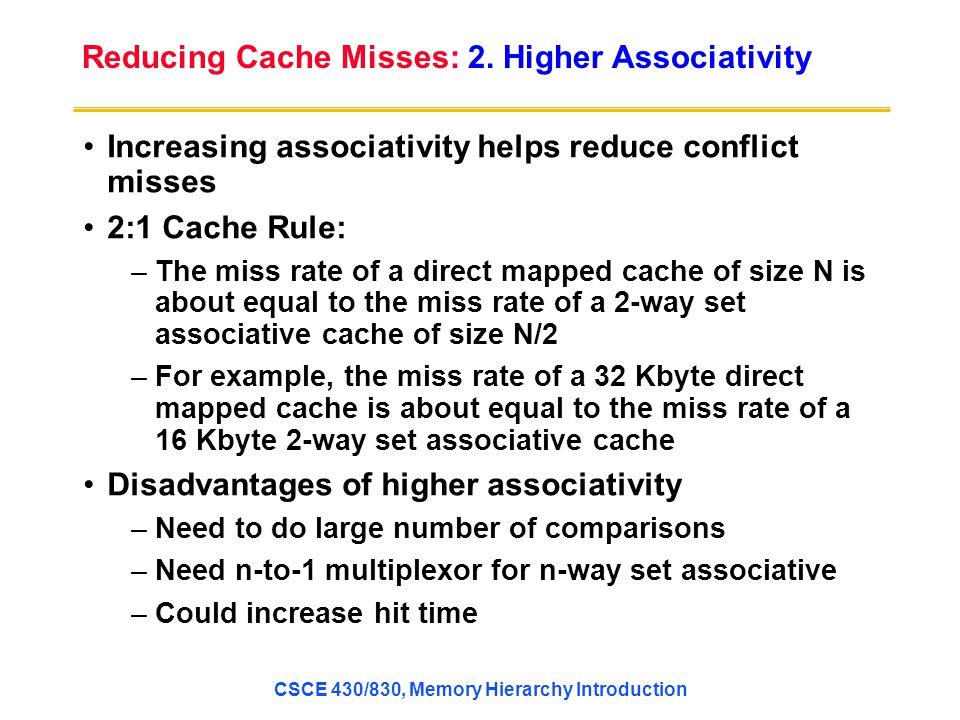 Increasing associativity helps reduce conflict misses 2:1 Cache Rule: –The miss rate of a direct mapped cache of size N is about equal to the miss rate of a 2-way set associative cache of size N/2 –For example, the miss rate of a 32 Kbyte direct mapped cache is about equal to the miss rate of a 16 Kbyte 2-way set associative cache Disadvantages of higher associativity –Need to do large number of comparisons –Need n-to-1 multiplexor for n-way set associative –Could increase hit time Reducing Cache Misses: 2.