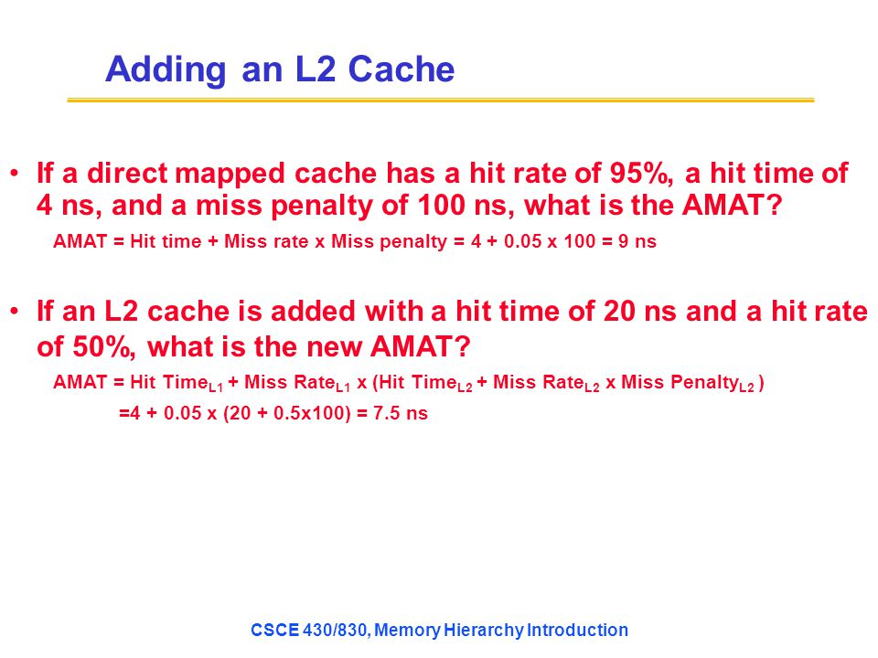 Adding an L2 Cache If a direct mapped cache has a hit rate of 95%, a hit time of 4 ns, and a miss penalty of 100 ns, what is the AMAT.