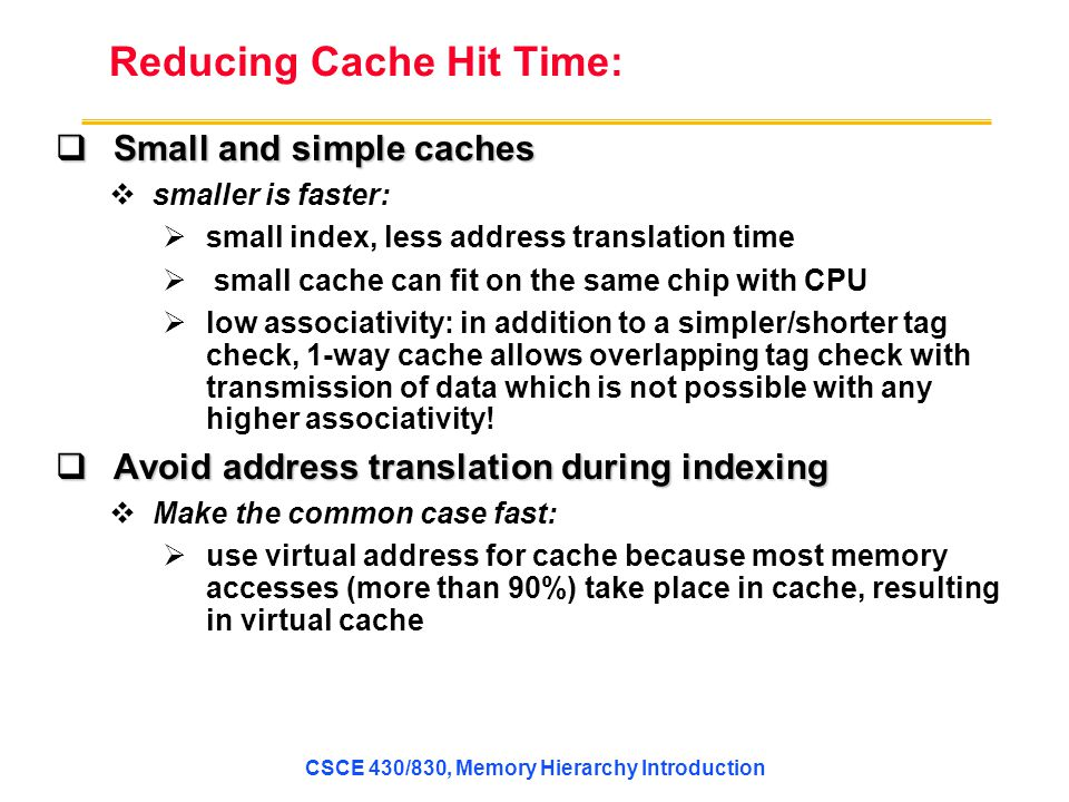 Reducing Cache Hit Time:  Small and simplecaches  Small and simple caches  smaller is faster:  small index, less address translation time  small cache can fit on the same chip with CPU  low associativity: in addition to a simpler/shorter tag check, 1-way cache allows overlapping tag check with transmission of data which is not possible with any higher associativity.
