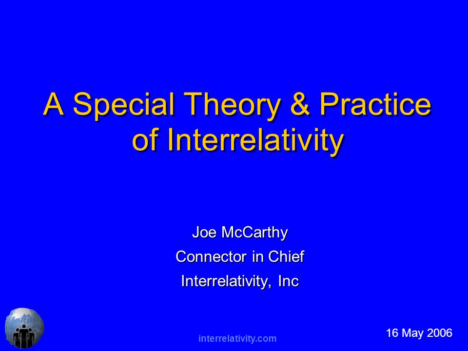 interrelativity.com A Special Theory & Practice of Interrelativity Joe McCarthy Connector in Chief Interrelativity, Inc 16 May 2006