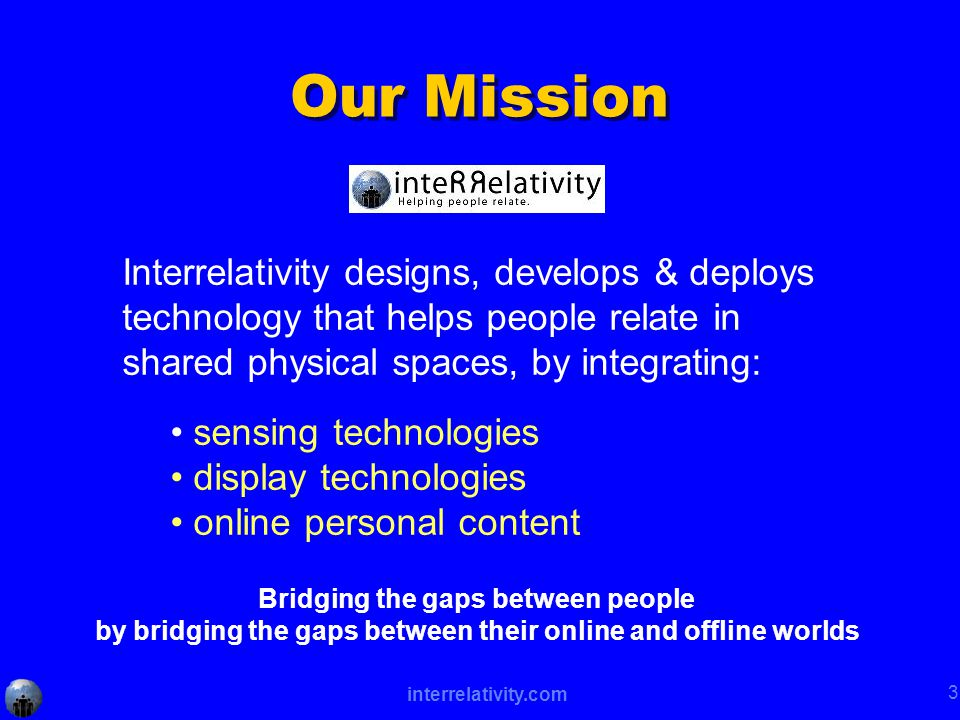 interrelativity.com 3 Our Mission Interrelativity designs, develops & deploys technology that helps people relate in shared physical spaces, by integrating: sensing technologies display technologies online personal content Bridging the gaps between people by bridging the gaps between their online and offline worlds