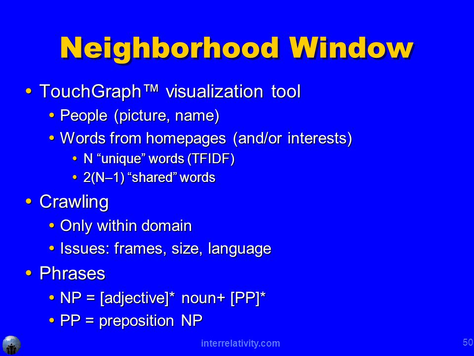 interrelativity.com 50 Neighborhood Window  TouchGraph™ visualization tool  People (picture, name)  Words from homepages (and/or interests)  N unique words (TFIDF)  2(N–1) shared words  Crawling  Only within domain  Issues: frames, size, language  Phrases  NP = [adjective]* noun+ [PP]*  PP = preposition NP