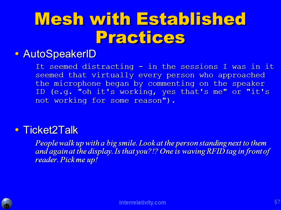 interrelativity.com 57 Mesh with Established Practices  AutoSpeakerID It seemed distracting - in the sessions I was in it seemed that virtually every person who approached the microphone began by commenting on the speaker ID (e.g.