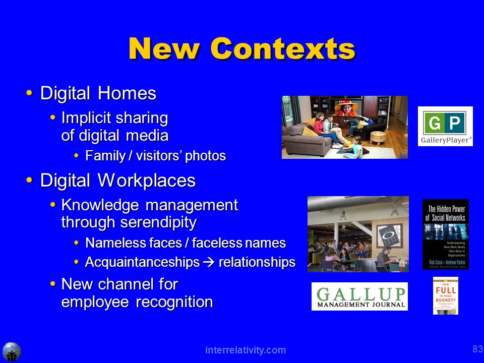 interrelativity.com 83 New Contexts  Digital Homes  Implicit sharing of digital media  Family / visitors' photos  Digital Workplaces  Knowledge management through serendipity  Nameless faces / faceless names  Acquaintanceships  relationships  New channel for employee recognition