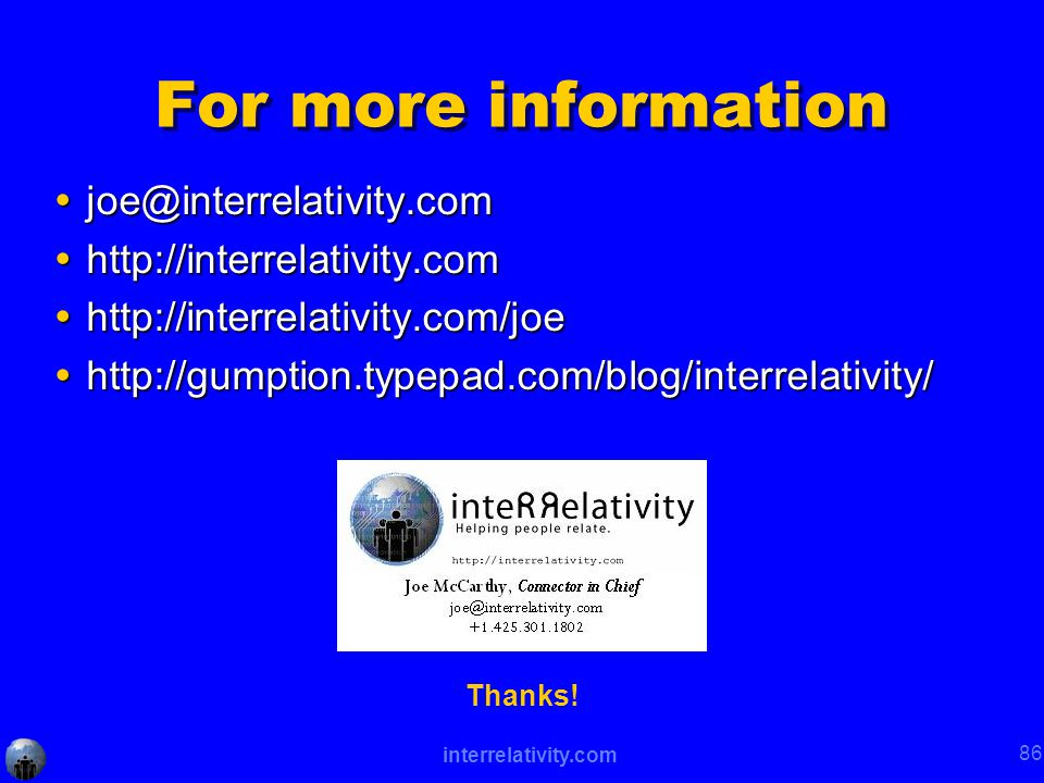 interrelativity.com 86 For more information  joe@interrelativity.com  http://interrelativity.com  http://interrelativity.com/joe  http://gumption.typepad.com/blog/interrelativity/ Thanks!