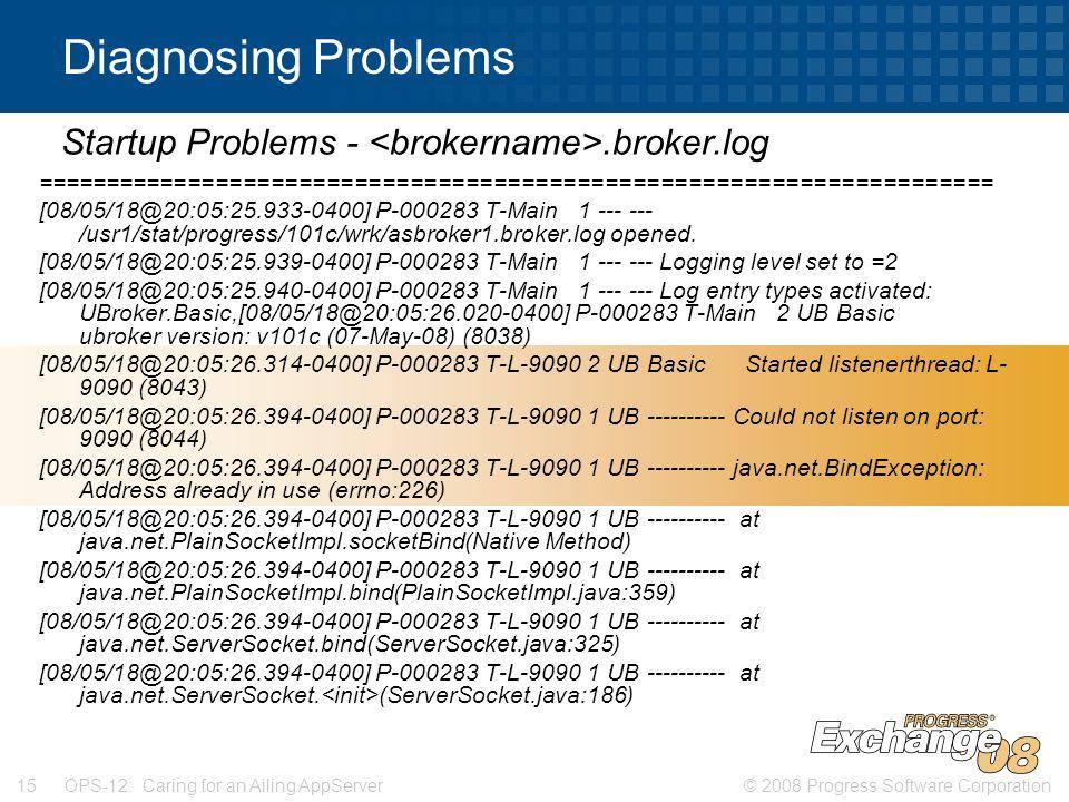 © 2008 Progress Software Corporation15 OPS-12: Caring for an Ailing AppServer Diagnosing Problems ===================================================================== [08/05/18@20:05:25.933-0400] P-000283 T-Main 1 --- --- /usr1/stat/progress/101c/wrk/asbroker1.broker.log opened.
