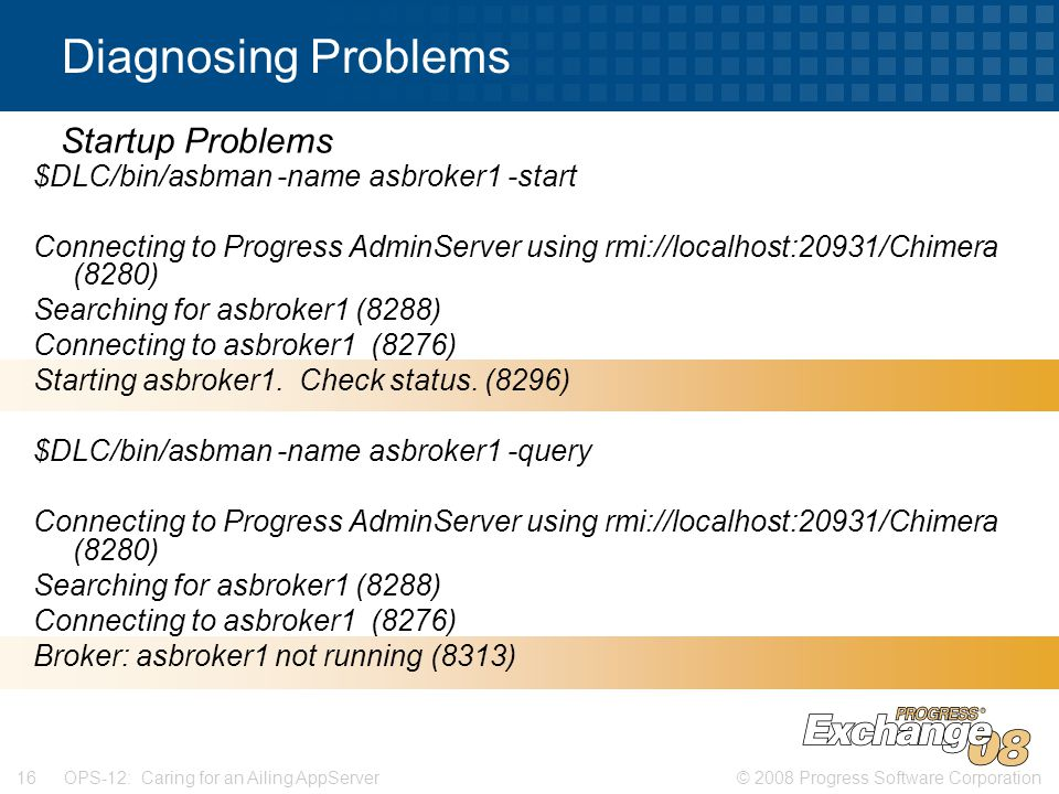 © 2008 Progress Software Corporation16 OPS-12: Caring for an Ailing AppServer Diagnosing Problems $DLC/bin/asbman -name asbroker1 -start Connecting to Progress AdminServer using rmi://localhost:20931/Chimera (8280) Searching for asbroker1 (8288) Connecting to asbroker1 (8276) Starting asbroker1.
