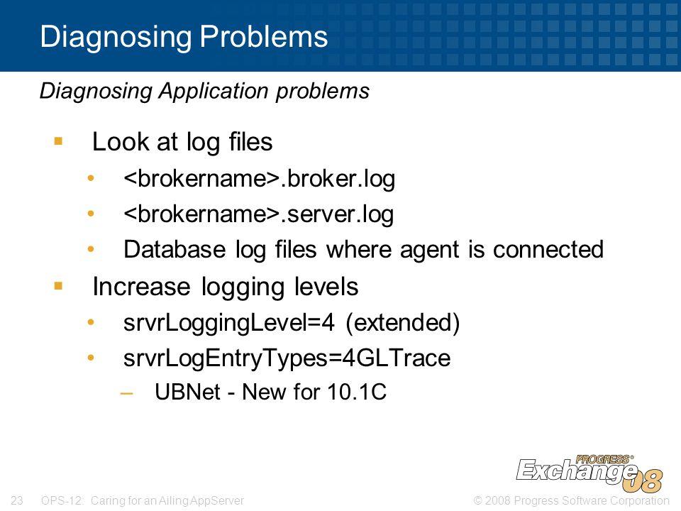 © 2008 Progress Software Corporation23 OPS-12: Caring for an Ailing AppServer Diagnosing Problems  Look at log files.broker.log.server.log Database log files where agent is connected  Increase logging levels srvrLoggingLevel=4 (extended) srvrLogEntryTypes=4GLTrace –UBNet - New for 10.1C Diagnosing Application problems