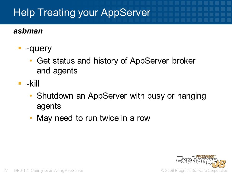 © 2008 Progress Software Corporation27 OPS-12: Caring for an Ailing AppServer Help Treating your AppServer  -query Get status and history of AppServer broker and agents  -kill Shutdown an AppServer with busy or hanging agents May need to run twice in a row asbman