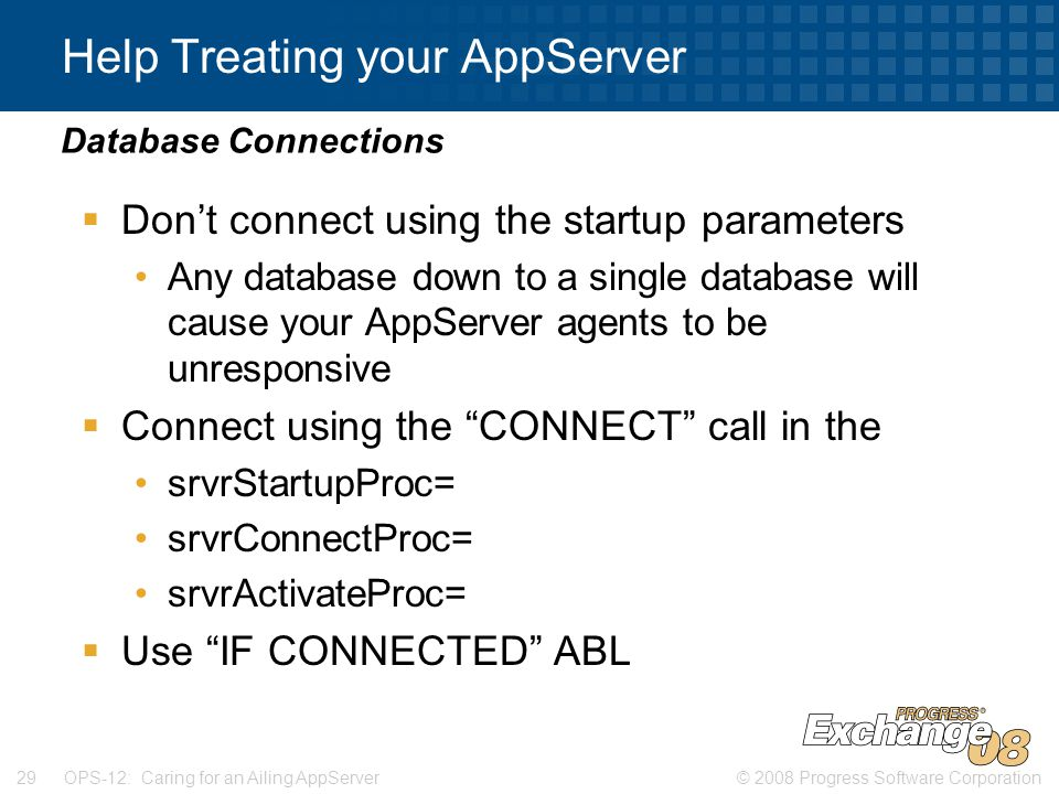 © 2008 Progress Software Corporation29 OPS-12: Caring for an Ailing AppServer Help Treating your AppServer  Don't connect using the startup parameters Any database down to a single database will cause your AppServer agents to be unresponsive  Connect using the CONNECT call in the srvrStartupProc= srvrConnectProc= srvrActivateProc=  Use IF CONNECTED ABL Database Connections