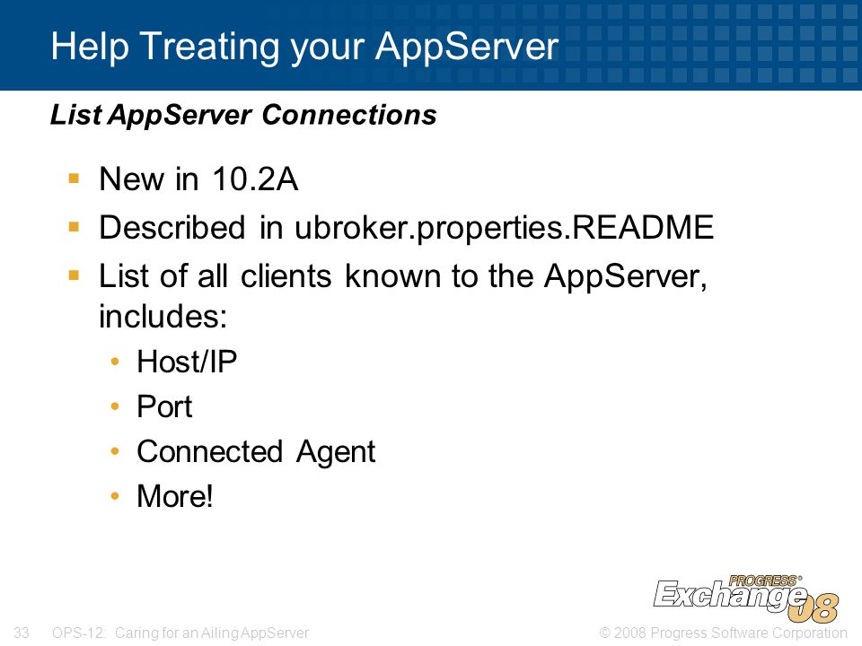 © 2008 Progress Software Corporation33 OPS-12: Caring for an Ailing AppServer Help Treating your AppServer  New in 10.2A  Described in ubroker.properties.README  List of all clients known to the AppServer, includes: Host/IP Port Connected Agent More.