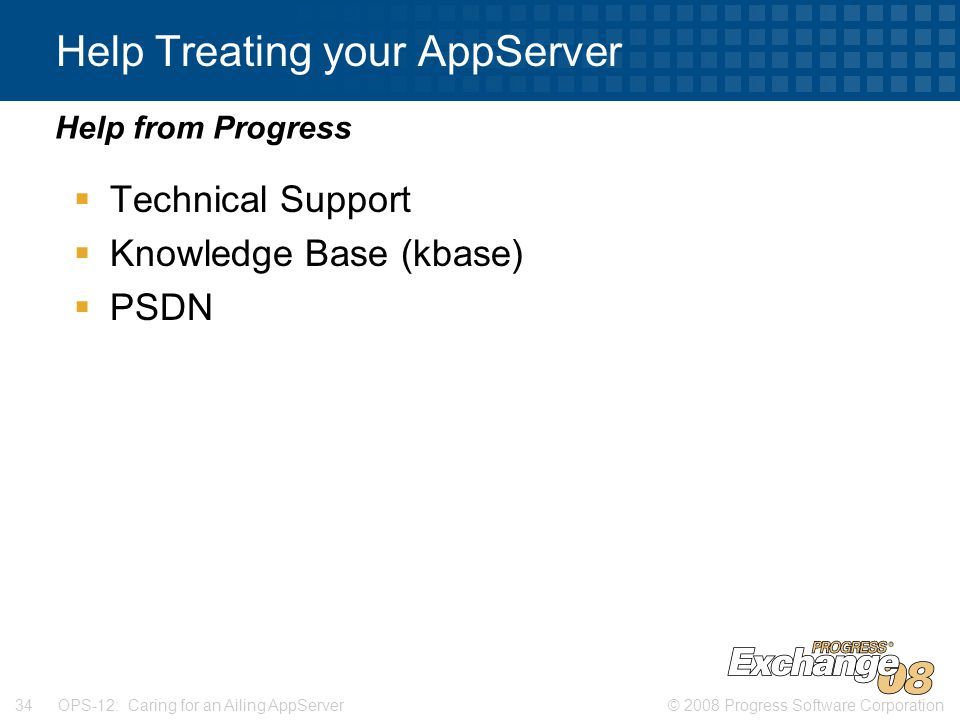 © 2008 Progress Software Corporation34 OPS-12: Caring for an Ailing AppServer Help Treating your AppServer  Technical Support  Knowledge Base (kbase)  PSDN Help from Progress
