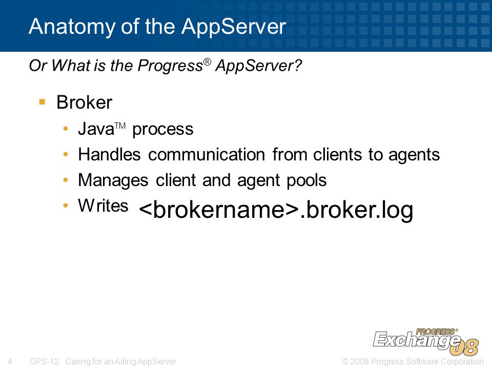 © 2008 Progress Software Corporation4 OPS-12: Caring for an Ailing AppServer Anatomy of the AppServer  Broker Java TM process Handles communication from clients to agents Manages client and agent pools Writes to.broker.log Or What is the Progress ® AppServer .broker.log