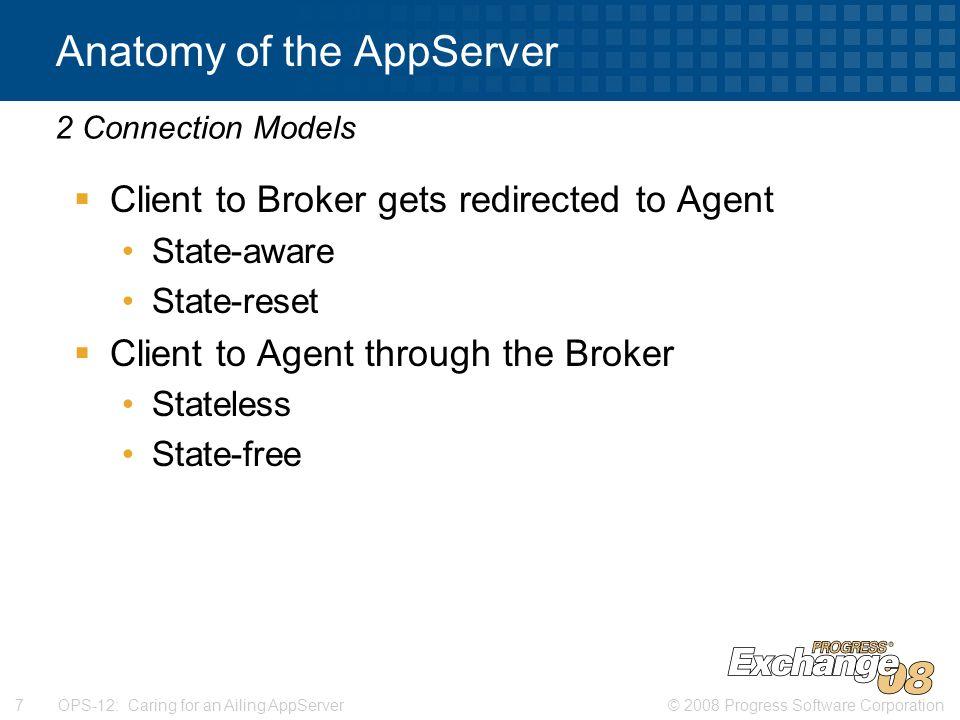 © 2008 Progress Software Corporation7 OPS-12: Caring for an Ailing AppServer Anatomy of the AppServer  Client to Broker gets redirected to Agent State-aware State-reset  Client to Agent through the Broker Stateless State-free 2 Connection Models