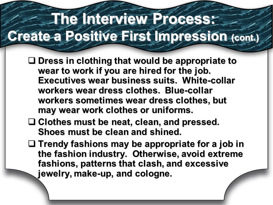 The Interview Process: Create a Positive First Impression (cont.)  Dress in clothing that would be appropriate to wear to work if you are hired for the job.