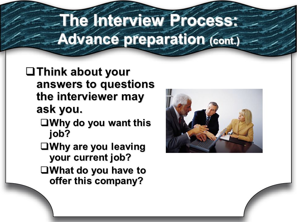The Interview Process: Advance preparation (cont.)  Think about your answers to questions the interviewer may ask you.