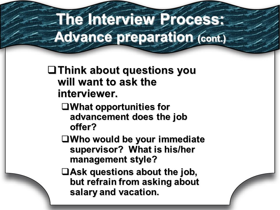 The Interview Process: Advance preparation (cont.)  Think about questions you will want to ask the interviewer.