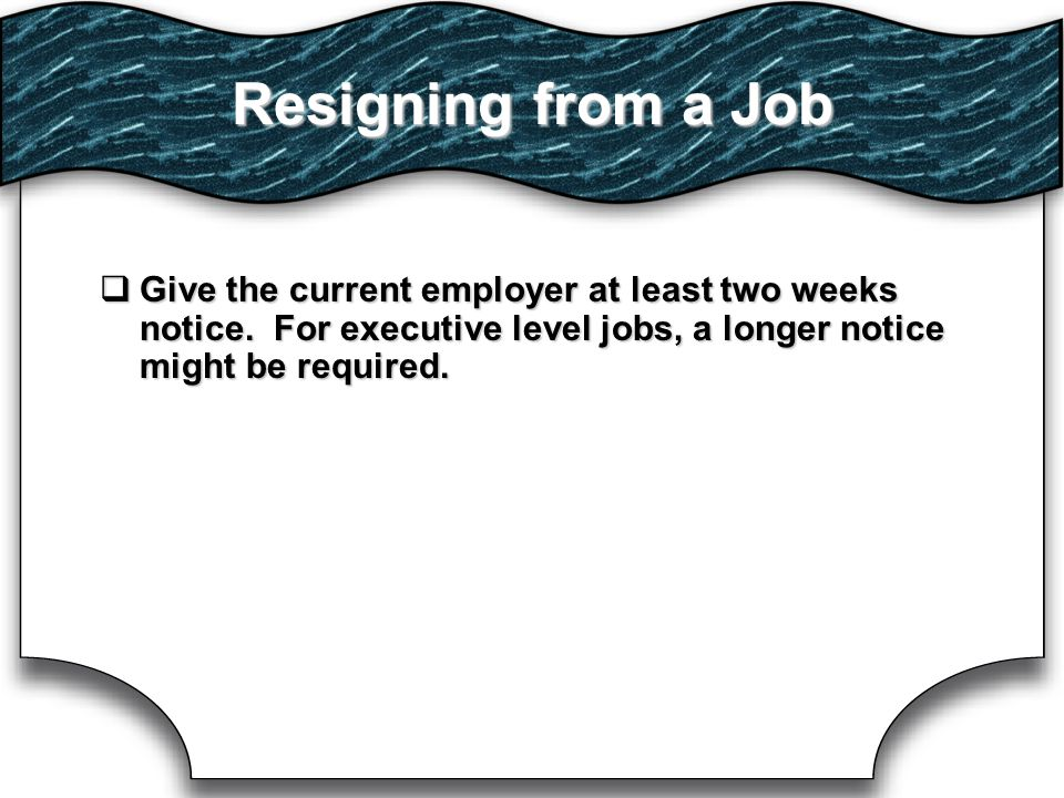 Resigning from a Job GGGGive the current employer at least two weeks notice.