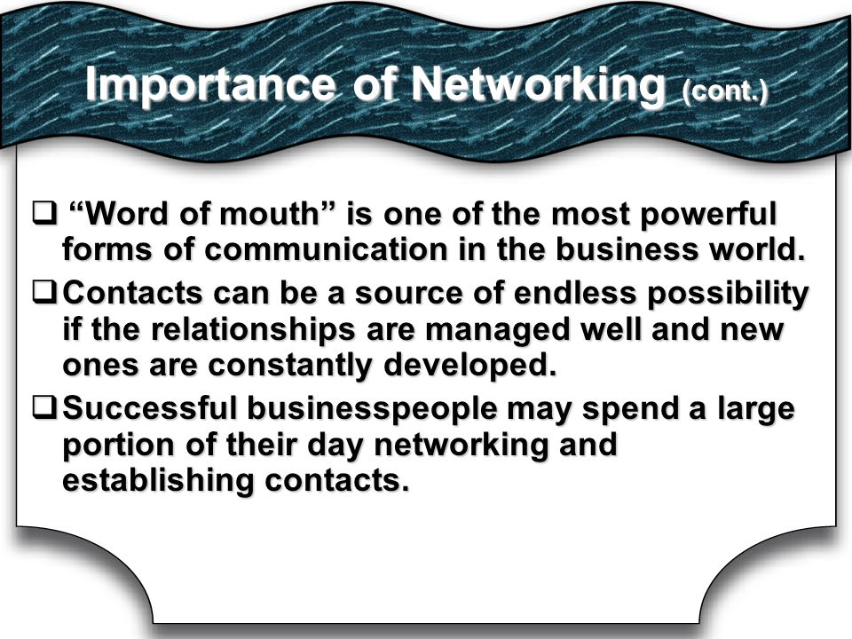 Importance of Networking (cont.)     Word of mouth is one of the most powerful forms of communication in the business world.