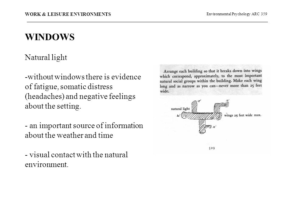 Environmental Psychology ARC 359 WORK & LEISURE ENVIRONMENTS WINDOWS Natural light -without windows there is evidence of fatigue, somatic distress (headaches) and negative feelings about the setting.