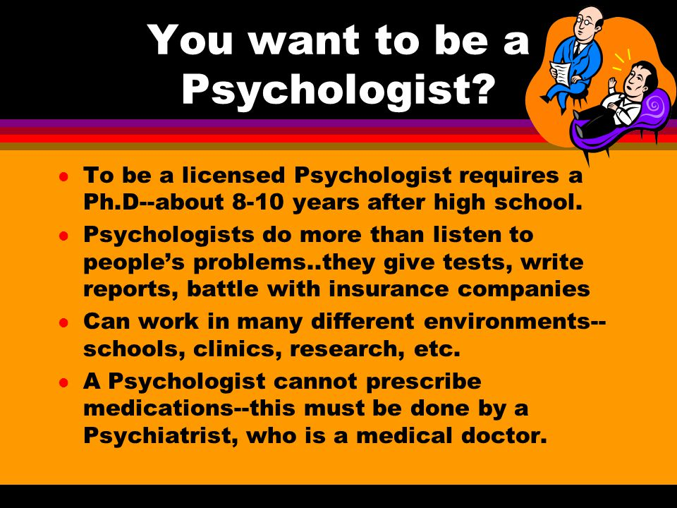 You want to be a Psychologist? l To be a licensed Psychologist requires a Ph.D--about 8-10 years after high school. l Psychologists do more than liste