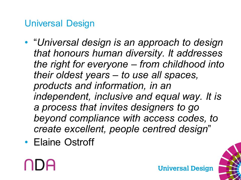 "Universal Design ""Universal design is an approach to design that honours human diversity. It addresses the right for everyone – from childhood into th"