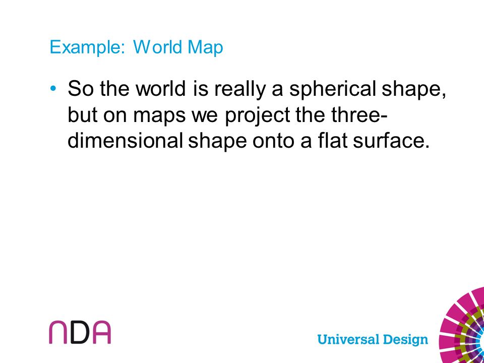 So the world is really a spherical shape, but on maps we project the three- dimensional shape onto a flat surface.