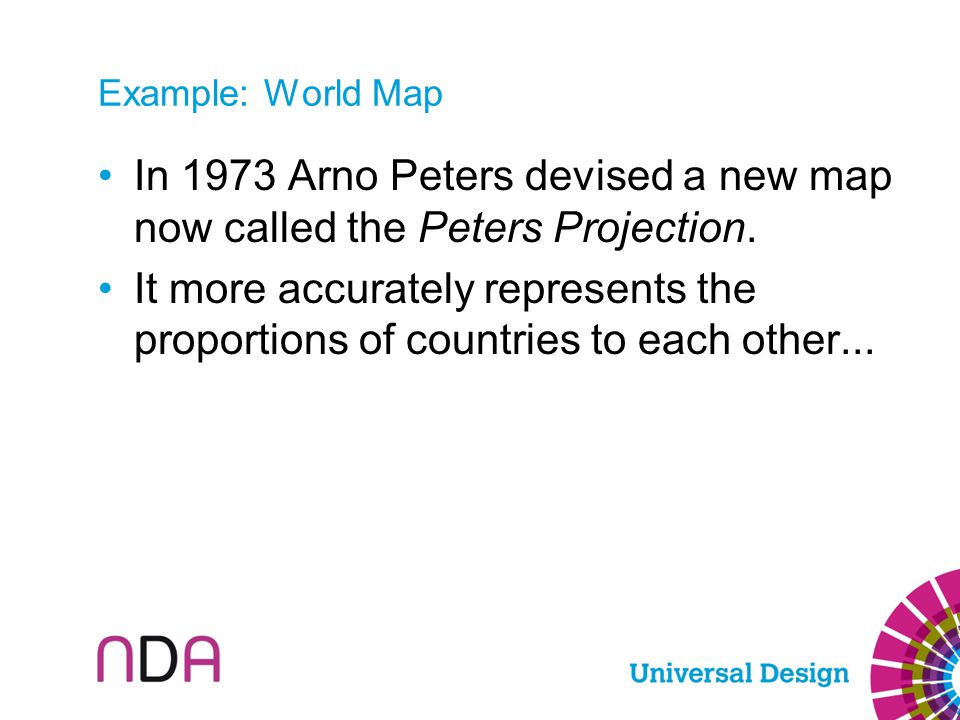 Example: World Map In 1973 Arno Peters devised a new map now called the Peters Projection. It more accurately represents the proportions of countries