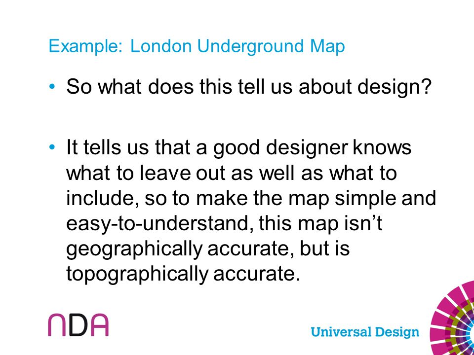 Example: London Underground Map So what does this tell us about design? It tells us that a good designer knows what to leave out as well as what to in