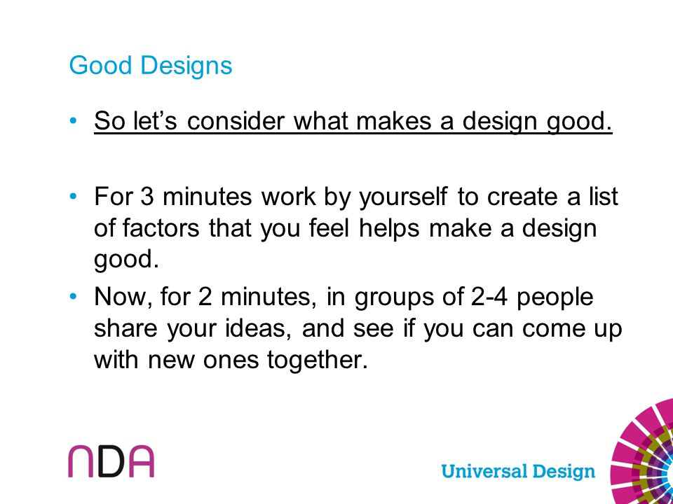 Good Designs So let's consider what makes a design good. For 3 minutes work by yourself to create a list of factors that you feel helps make a design