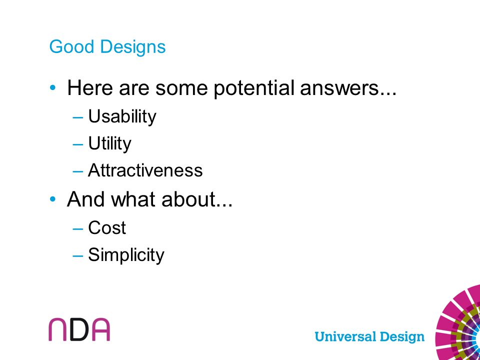 Good Designs Here are some potential answers... –Usability –Utility –Attractiveness And what about... –Cost –Simplicity