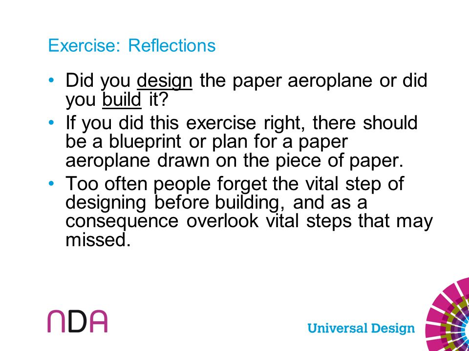 Exercise: Reflections Did you design the paper aeroplane or did you build it? If you did this exercise right, there should be a blueprint or plan for