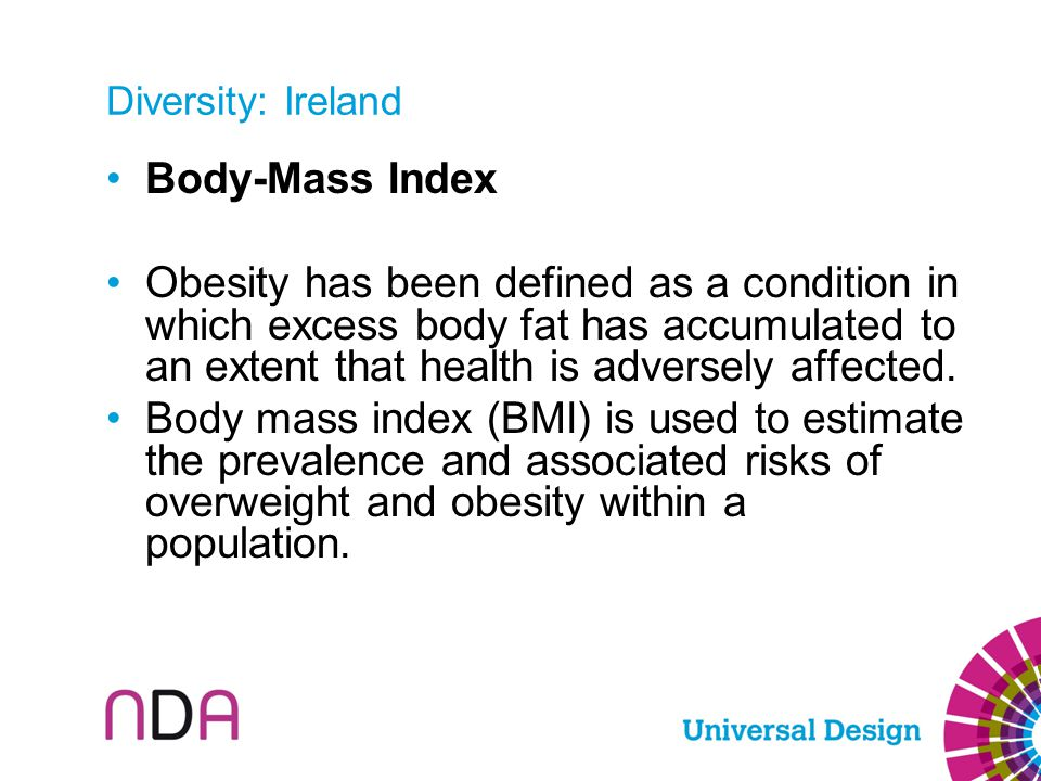 Diversity: Ireland Body-Mass Index Obesity has been defined as a condition in which excess body fat has accumulated to an extent that health is advers