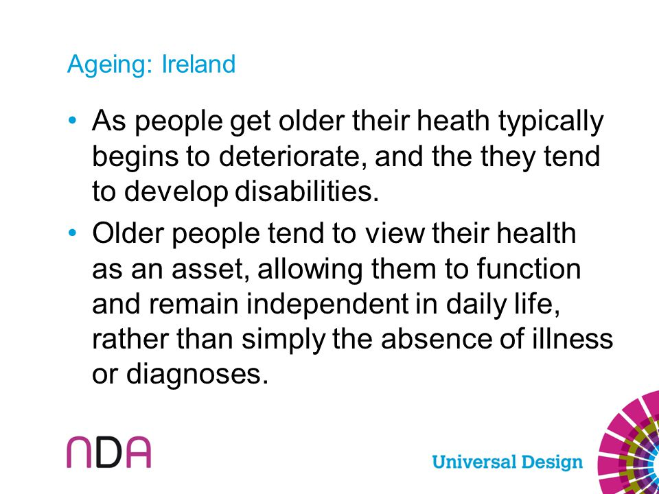 Ageing: Ireland As people get older their heath typically begins to deteriorate, and the they tend to develop disabilities. Older people tend to view