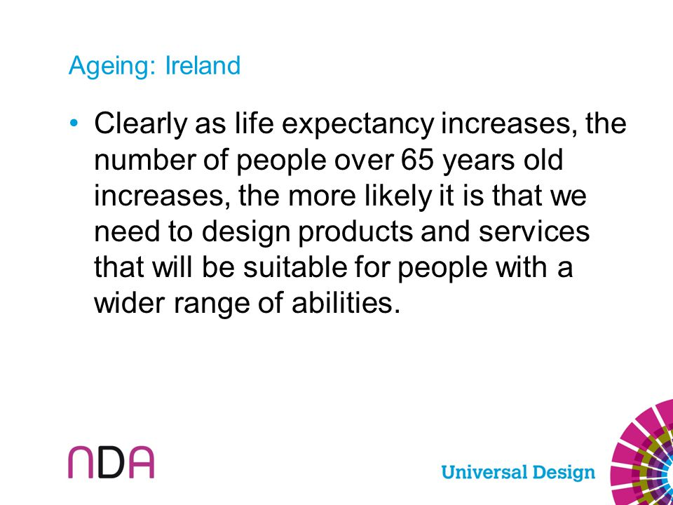 Ageing: Ireland Clearly as life expectancy increases, the number of people over 65 years old increases, the more likely it is that we need to design p
