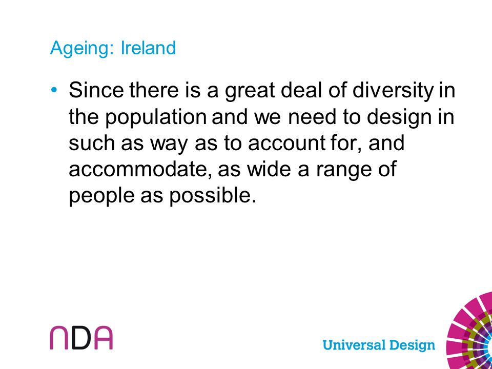Ageing: Ireland Since there is a great deal of diversity in the population and we need to design in such as way as to account for, and accommodate, as