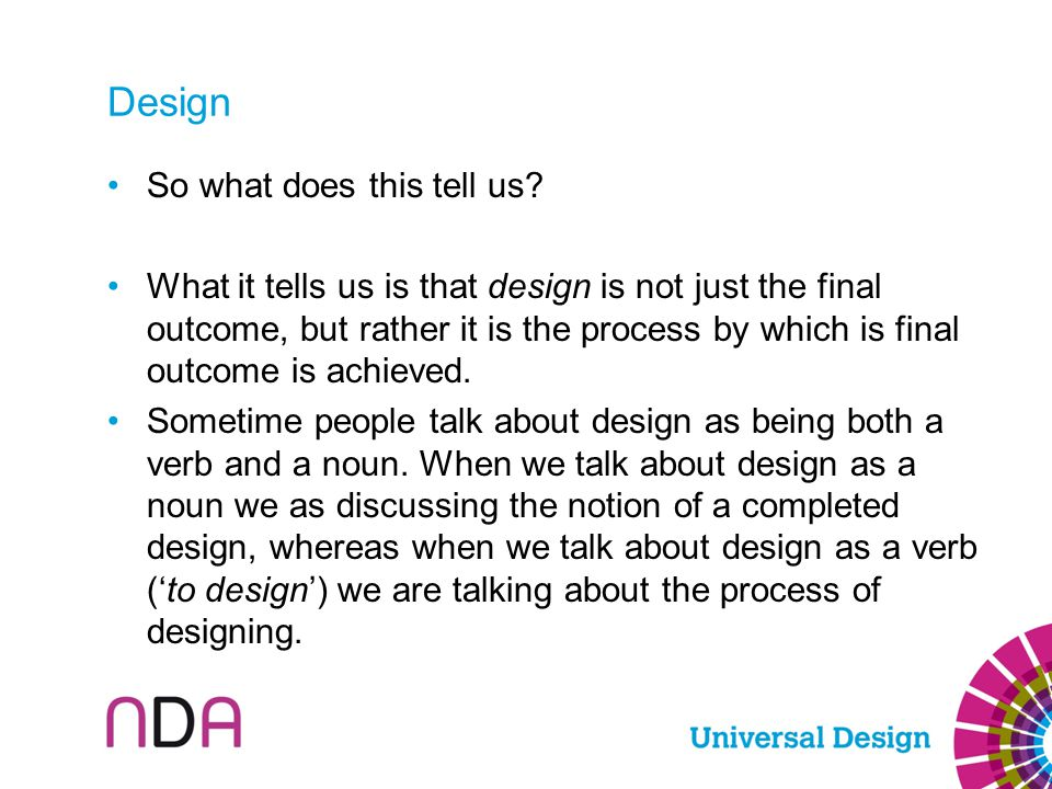 Design So what does this tell us? What it tells us is that design is not just the final outcome, but rather it is the process by which is final outcom